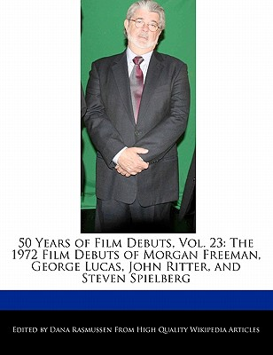 50 Years of Film Debuts, Vol. 23: The 1972 Film Debuts of Morgan Freeman, George Lucas, John Ritter, and Steven Spielberg by Rasmussen, Dana [Paperback]
